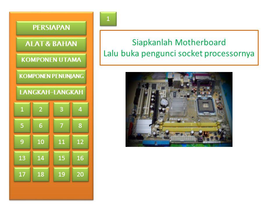 1 1 Siapkanlah Motherboard Lalu buka pengunci socket processornya PERSIAPAN ALAT & BAHAN KOMPONEN UTAMA KOMPONEN PENUNJANG LANGKAH-LANGKAH 1 1 2 2 3 3