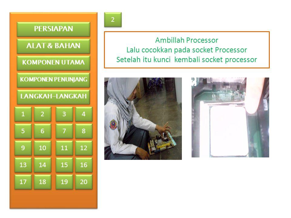2 2 Ambillah Processor Lalu cocokkan pada socket Processor Setelah itu kunci kembali socket processor PERSIAPAN ALAT & BAHAN KOMPONEN UTAMA KOMPONEN PENUNJANG LANGKAH-LANGKAH 1 1 2 2 3 3 4 4 5 5 6 6 7 7 8 8 9 9 13 17 10 11 12 14 15 16 18 19 20