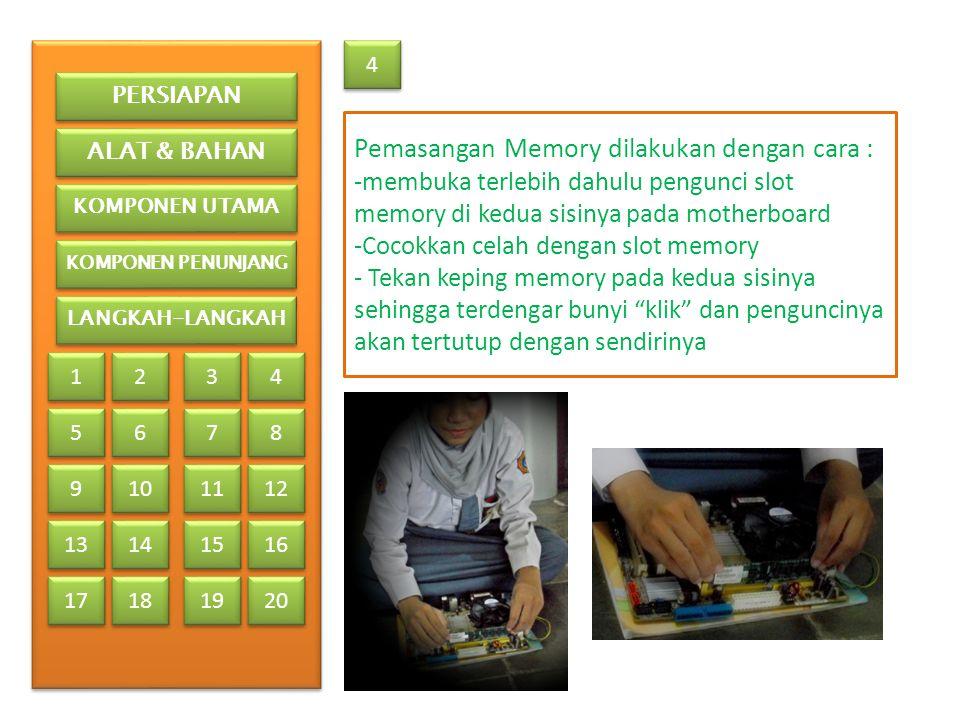 4 4 Pemasangan Memory dilakukan dengan cara : -membuka terlebih dahulu pengunci slot memory di kedua sisinya pada motherboard -Cocokkan celah dengan slot memory - Tekan keping memory pada kedua sisinya sehingga terdengar bunyi klik dan penguncinya akan tertutup dengan sendirinya PERSIAPAN ALAT & BAHAN KOMPONEN UTAMA KOMPONEN PENUNJANG LANGKAH-LANGKAH 1 1 2 2 3 3 4 4 5 5 6 6 7 7 8 8 9 9 13 17 10 11 12 14 15 16 18 19 20