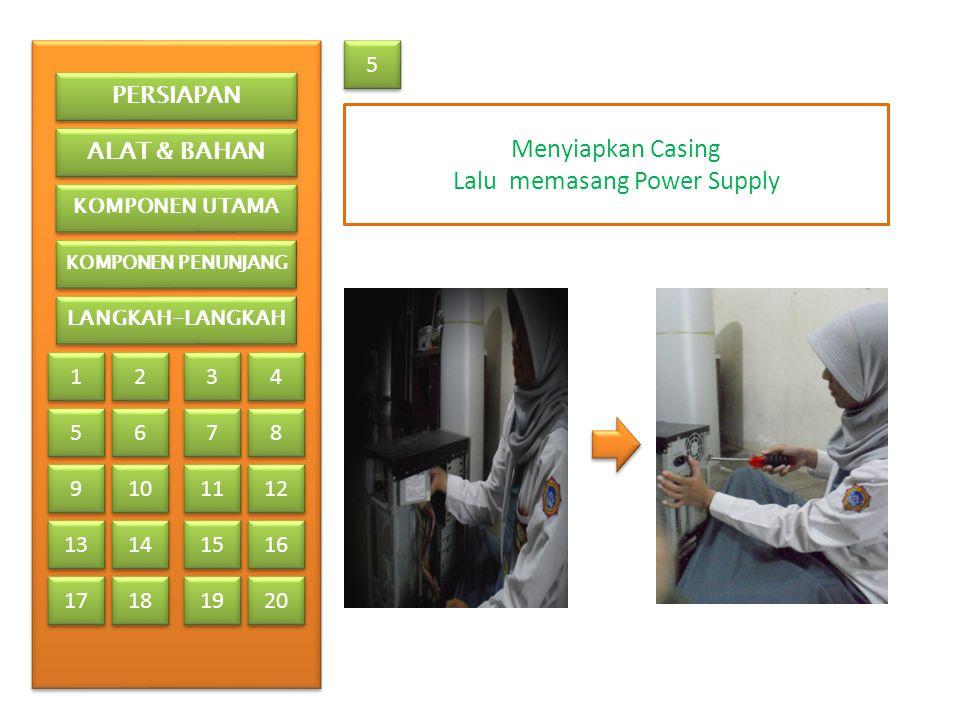 5 5 Menyiapkan Casing Lalu memasang Power Supply PERSIAPAN ALAT & BAHAN KOMPONEN UTAMA KOMPONEN PENUNJANG LANGKAH-LANGKAH 1 1 2 2 3 3 4 4 5 5 6 6 7 7 8 8 9 9 13 17 10 11 12 14 15 16 18 19 20