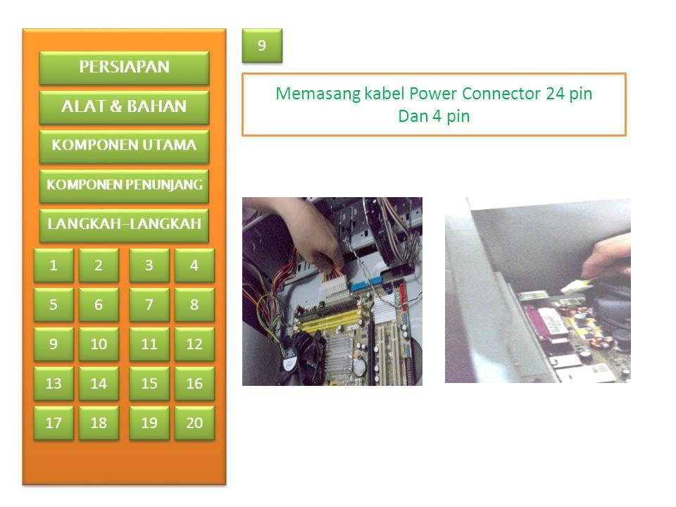 9 9 Memasang kabel Power Connector 24 pin Dan 4 pin PERSIAPAN ALAT & BAHAN KOMPONEN UTAMA KOMPONEN PENUNJANG LANGKAH-LANGKAH 1 1 2 2 3 3 4 4 5 5 6 6 7 7 8 8 9 9 13 17 10 11 12 14 15 16 18 19 20