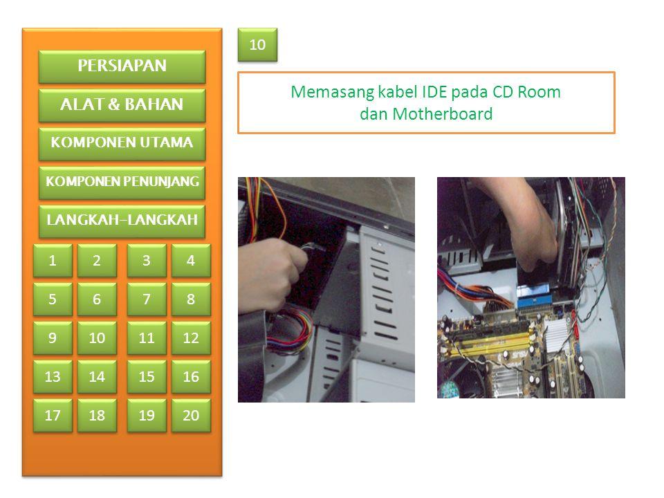 10 Memasang kabel IDE pada CD Room dan Motherboard PERSIAPAN ALAT & BAHAN KOMPONEN UTAMA KOMPONEN PENUNJANG LANGKAH-LANGKAH 1 1 2 2 3 3 4 4 5 5 6 6 7