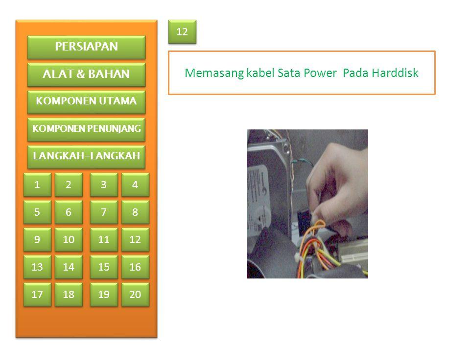 Memasang kabel Sata Power Pada Harddisk 12 PERSIAPAN ALAT & BAHAN KOMPONEN UTAMA KOMPONEN PENUNJANG LANGKAH-LANGKAH 1 1 2 2 3 3 4 4 5 5 6 6 7 7 8 8 9 9 13 17 10 11 12 14 15 16 18 19 20