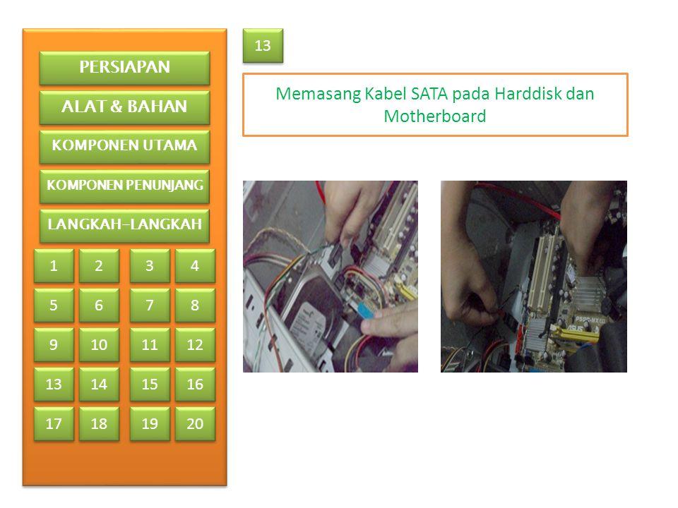 Memasang Kabel SATA pada Harddisk dan Motherboard 13 PERSIAPAN ALAT & BAHAN KOMPONEN UTAMA KOMPONEN PENUNJANG LANGKAH-LANGKAH 1 1 2 2 3 3 4 4 5 5 6 6