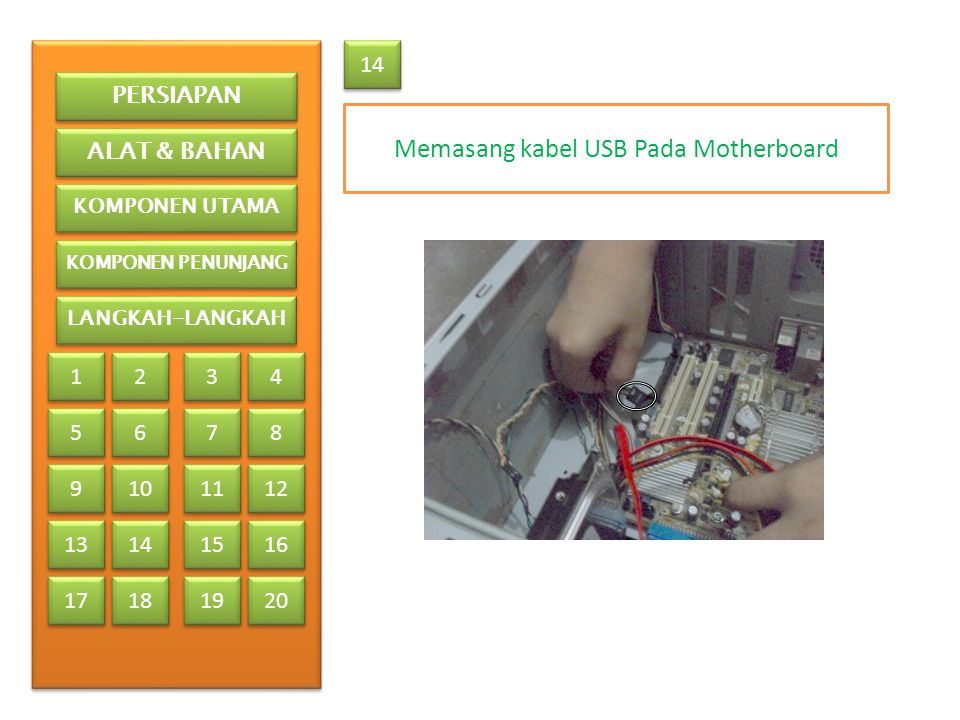 Memasang kabel USB Pada Motherboard 14 PERSIAPAN ALAT & BAHAN KOMPONEN UTAMA KOMPONEN PENUNJANG LANGKAH-LANGKAH 1 1 2 2 3 3 4 4 5 5 6 6 7 7 8 8 9 9 13 17 10 11 12 14 15 16 18 19 20