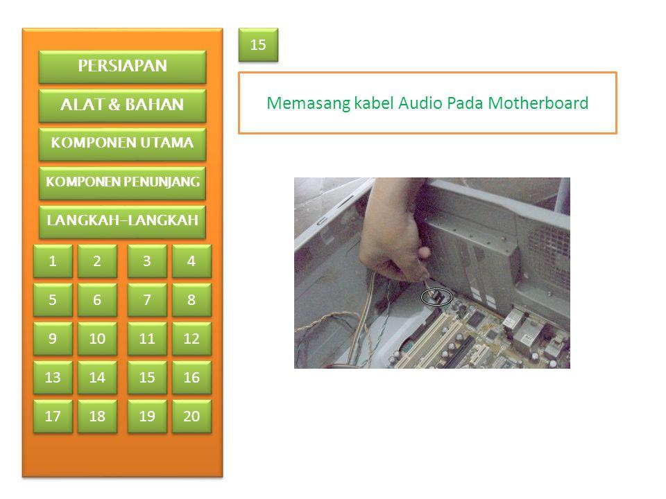 Memasang kabel Audio Pada Motherboard 15 PERSIAPAN ALAT & BAHAN KOMPONEN UTAMA KOMPONEN PENUNJANG LANGKAH-LANGKAH 1 1 2 2 3 3 4 4 5 5 6 6 7 7 8 8 9 9 13 17 10 11 12 14 15 16 18 19 20