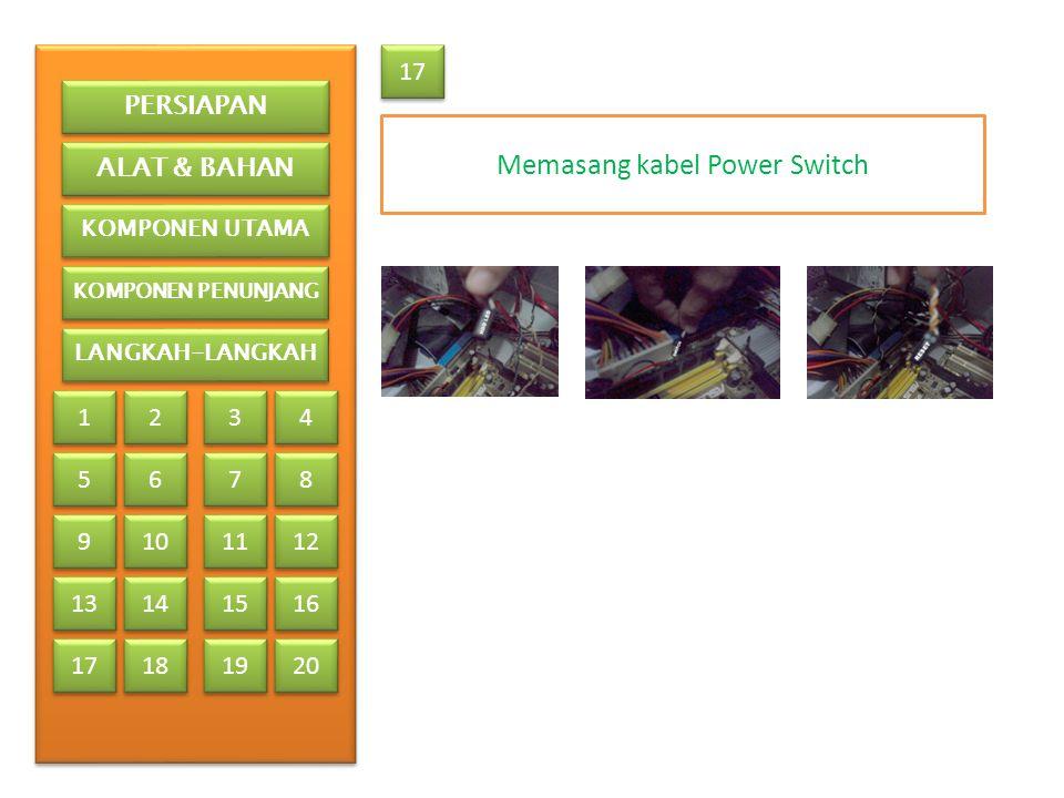 17 Memasang kabel Power Switch PERSIAPAN ALAT & BAHAN KOMPONEN UTAMA KOMPONEN PENUNJANG LANGKAH-LANGKAH 1 1 2 2 3 3 4 4 5 5 6 6 7 7 8 8 9 9 13 17 10 1