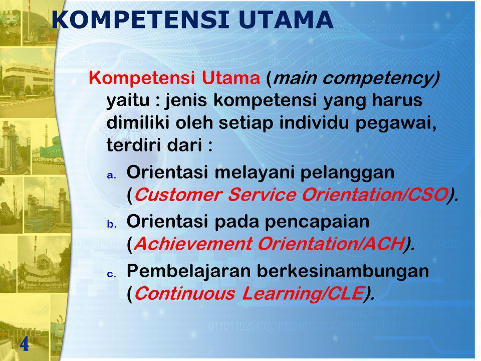 KOMPETENSI UTAMA Kompetensi Utama (main competency) yaitu : jenis kompetensi yang harus dimiliki oleh setiap individu pegawai, terdiri dari : a. Orien