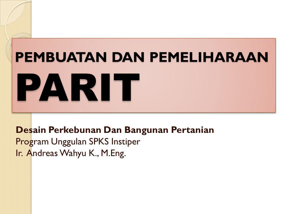 PEMBUATAN DAN PEMELIHARAAN PARIT Desain Perkebunan Dan Bangunan Pertanian Program Unggulan SPKS Instiper Ir. Andreas Wahyu K., M.Eng.