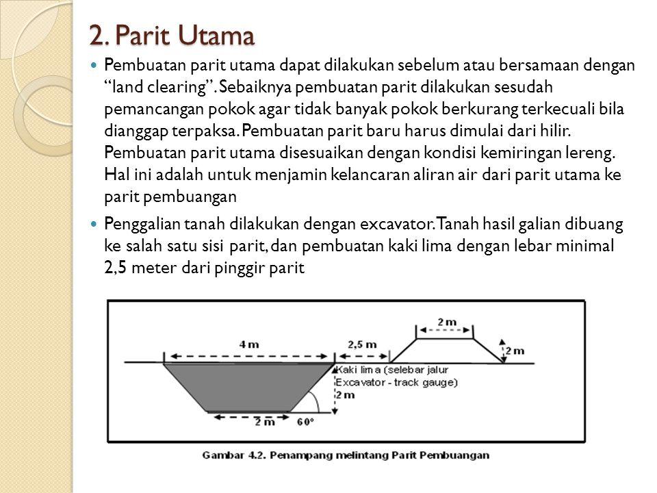 "2. Parit Utama Pembuatan parit utama dapat dilakukan sebelum atau bersamaan dengan ""land clearing"". Sebaiknya pembuatan parit dilakukan sesudah pemanc"
