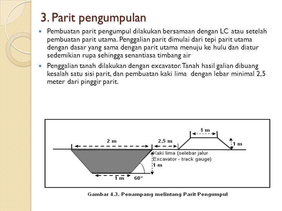 3. Parit pengumpulan Pembuatan parit pengumpul dilakukan bersamaan dengan LC atau setelah pembuatan parit utama. Penggalian parit dimulai dari tepi pa