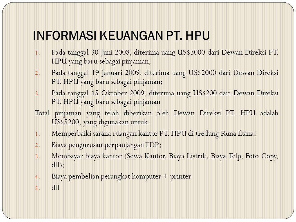 INFORMASI KEUANGAN PT. HPU 1. Pada tanggal 30 Juni 2008, diterima uang US$3000 dari Dewan Direksi PT. HPU yang baru sebagai pinjaman; 2. Pada tanggal