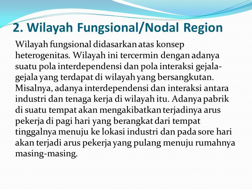 2. Wilayah Fungsional/Nodal Region Wilayah fungsional didasarkan atas konsep heterogenitas. Wilayah ini tercermin dengan adanya suatu pola interdepend