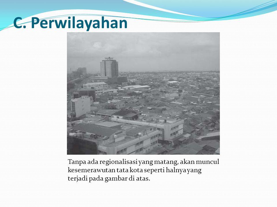 C. Perwilayahan Tanpa ada regionalisasi yang matang, akan muncul kesemerawutan tata kota seperti halnya yang terjadi pada gambar di atas.