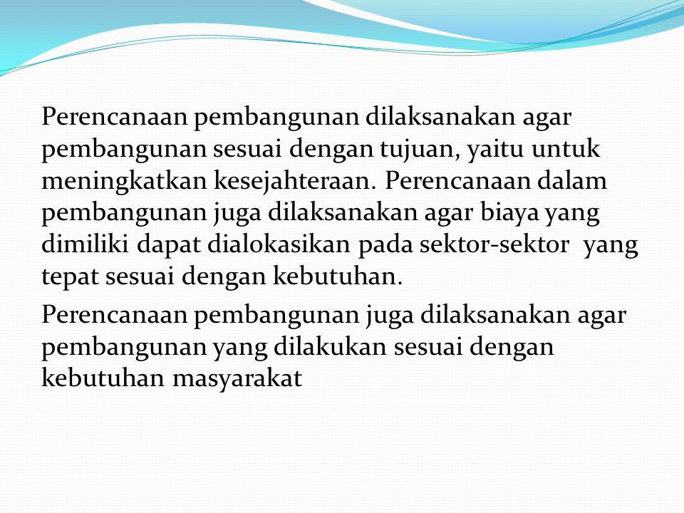 Perencanaan pembangunan dilaksanakan agar pembangunan sesuai dengan tujuan, yaitu untuk meningkatkan kesejahteraan. Perencanaan dalam pembangunan juga