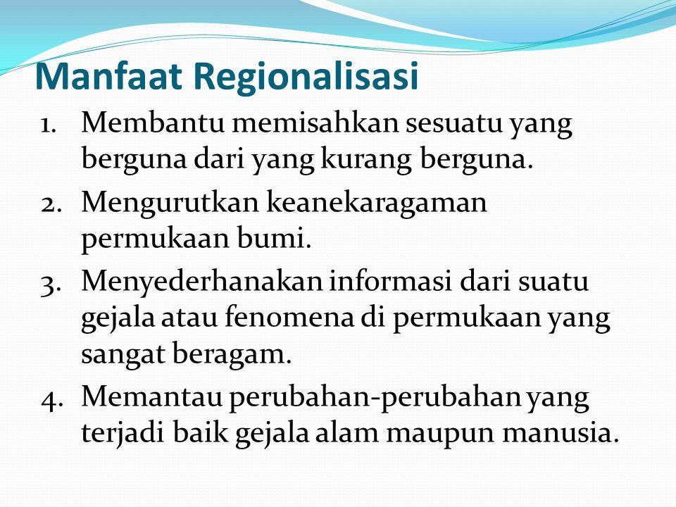 Manfaat Regionalisasi 1. Membantu memisahkan sesuatu yang berguna dari yang kurang berguna. 2. Mengurutkan keanekaragaman permukaan bumi. 3. Menyederh