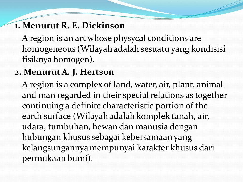 1. Menurut R. E. Dickinson A region is an art whose physycal conditions are homogeneous (Wilayah adalah sesuatu yang kondisisi fisiknya homogen). 2. M