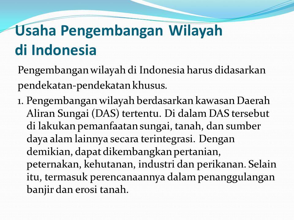 Usaha Pengembangan Wilayah di Indonesia Pengembangan wilayah di Indonesia harus didasarkan pendekatan-pendekatan khusus. 1. Pengembangan wilayah berda