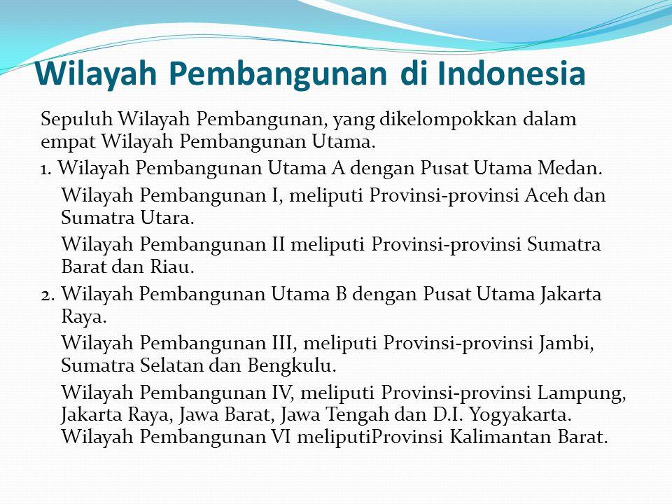Wilayah Pembangunan di Indonesia Sepuluh Wilayah Pembangunan, yang dikelompokkan dalam empat Wilayah Pembangunan Utama. 1. Wilayah Pembangunan Utama A