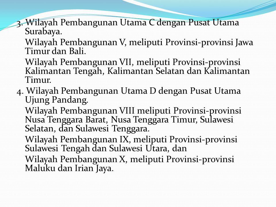 3. Wilayah Pembangunan Utama C dengan Pusat Utama Surabaya. Wilayah Pembangunan V, meliputi Provinsi-provinsi Jawa Timur dan Bali. Wilayah Pembangunan