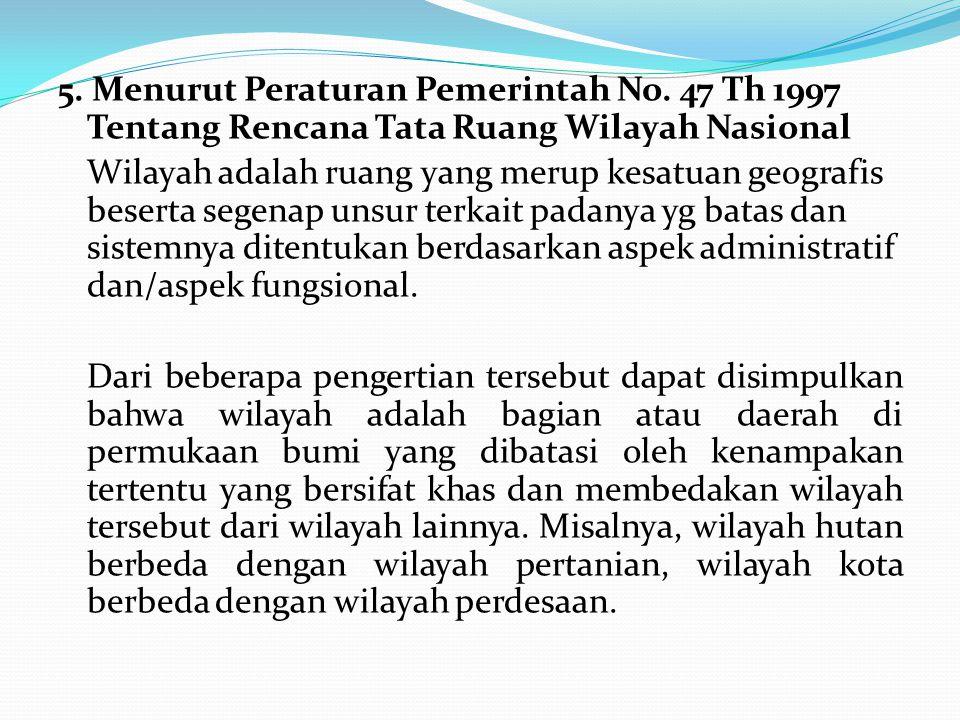 5. Menurut Peraturan Pemerintah No. 47 Th 1997 Tentang Rencana Tata Ruang Wilayah Nasional Wilayah adalah ruang yang merup kesatuan geografis beserta