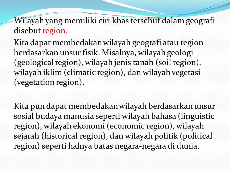 Wilayah yang memiliki ciri khas tersebut dalam geografi disebut region. Kita dapat membedakan wilayah geografi atau region berdasarkan unsur fisik. Mi