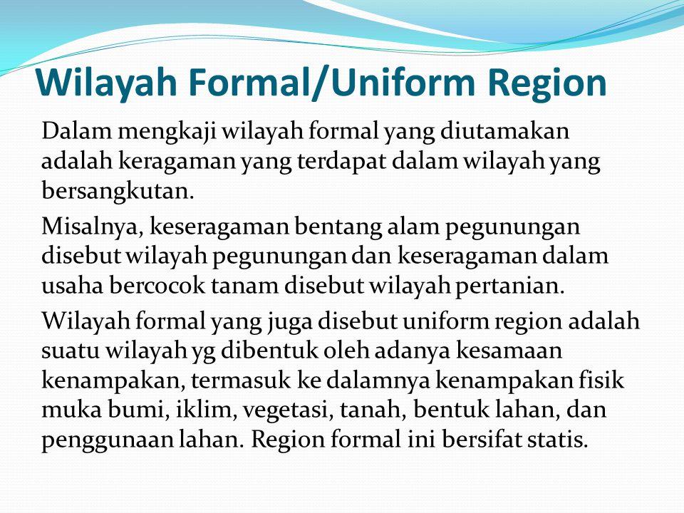 Wilayah Formal/Uniform Region Dalam mengkaji wilayah formal yang diutamakan adalah keragaman yang terdapat dalam wilayah yang bersangkutan. Misalnya,