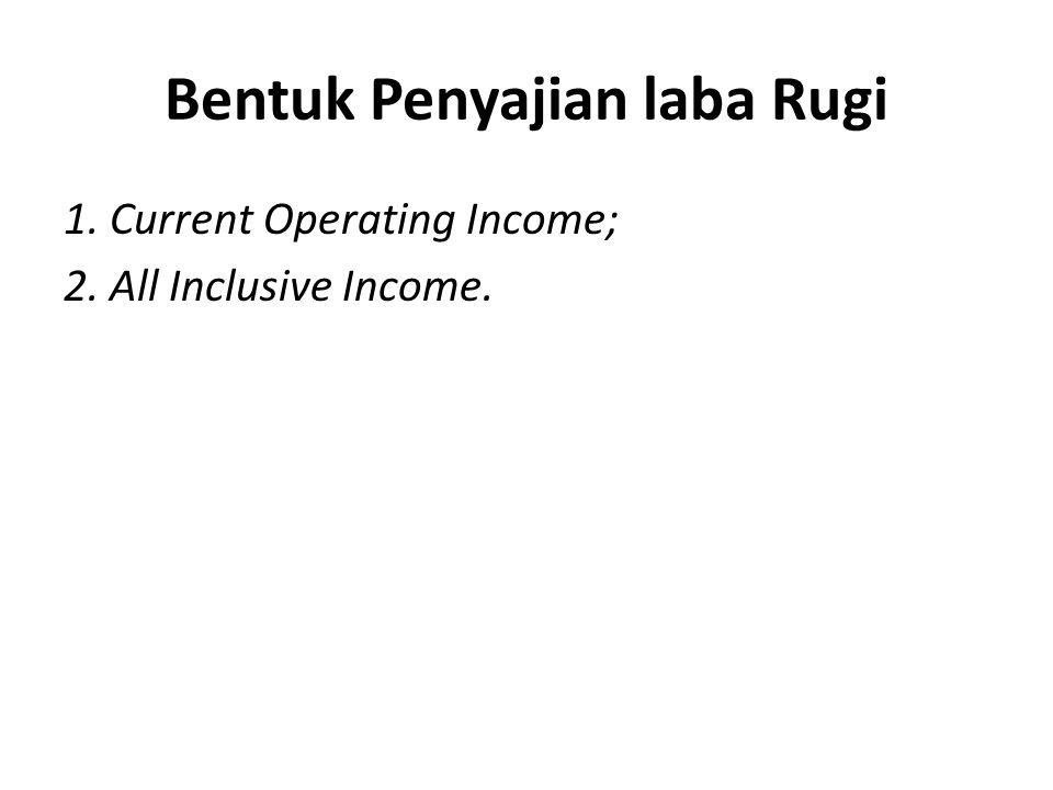 Bentuk Penyajian laba Rugi 1. Current Operating Income; 2. All Inclusive Income.