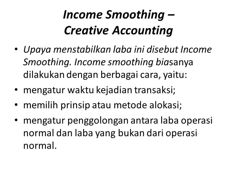 Income Smoothing – Creative Accounting Upaya menstabilkan laba ini disebut Income Smoothing. Income smoothing biasanya dilakukan dengan berbagai cara,