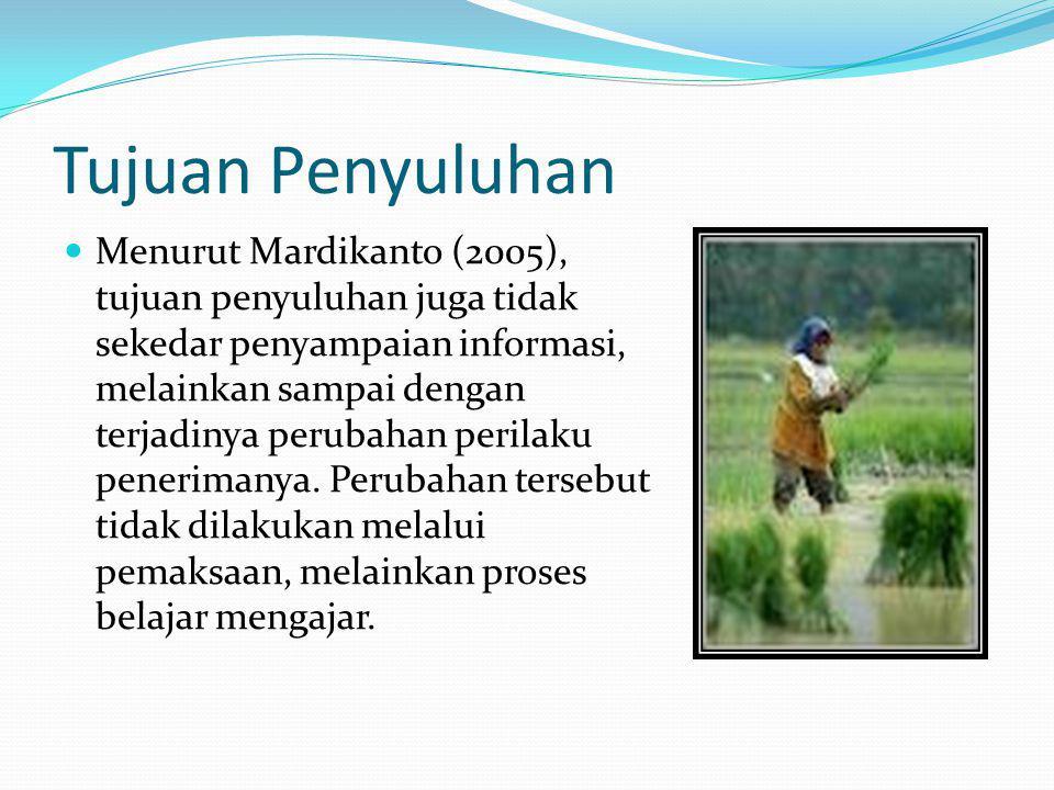 Tujuan Penyuluhan Menurut Mardikanto (2005), tujuan penyuluhan juga tidak sekedar penyampaian informasi, melainkan sampai dengan terjadinya perubahan perilaku penerimanya.