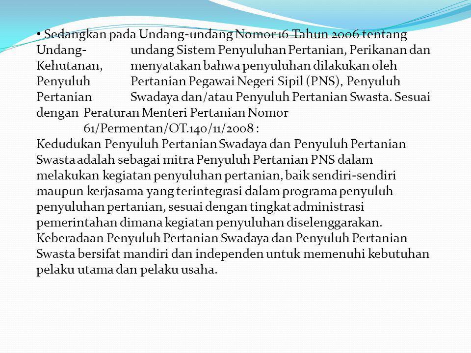 Sedangkan pada Undang-undang Nomor 16 Tahun 2006 tentang Undang-undang Sistem Penyuluhan Pertanian, Perikanan dan Kehutanan, menyatakan bahwa penyuluhan dilakukan oleh Penyuluh Pertanian Pegawai Negeri Sipil (PNS), Penyuluh Pertanian Swadaya dan/atau Penyuluh Pertanian Swasta.