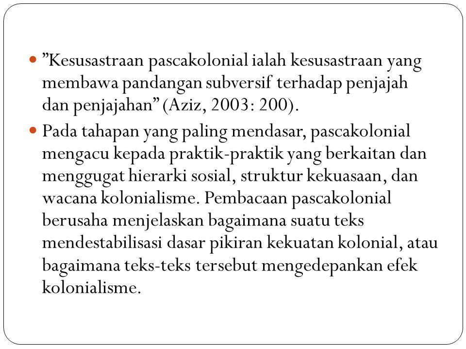 """Kesusastraan pascakolonial ialah kesusastraan yang membawa pandangan subversif terhadap penjajah dan penjajahan"" (Aziz, 2003: 200). Pada tahapan yang"