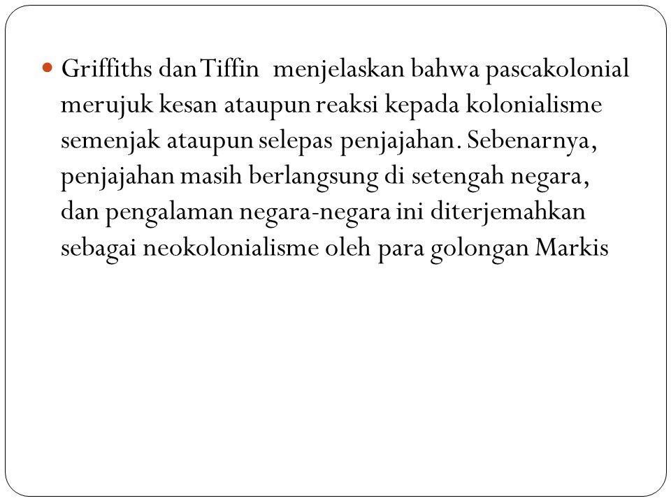 Griffiths dan Tiffin menjelaskan bahwa pascakolonial merujuk kesan ataupun reaksi kepada kolonialisme semenjak ataupun selepas penjajahan. Sebenarnya,