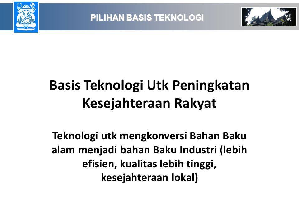 Basis Teknologi Utk Peningkatan Kesejahteraan Rakyat Teknologi utk mengkonversi Bahan Baku alam menjadi bahan Baku Industri (lebih efisien, kualitas lebih tinggi, kesejahteraan lokal) PILIHAN BASIS TEKNOLOGI PILIHAN BASIS TEKNOLOGI
