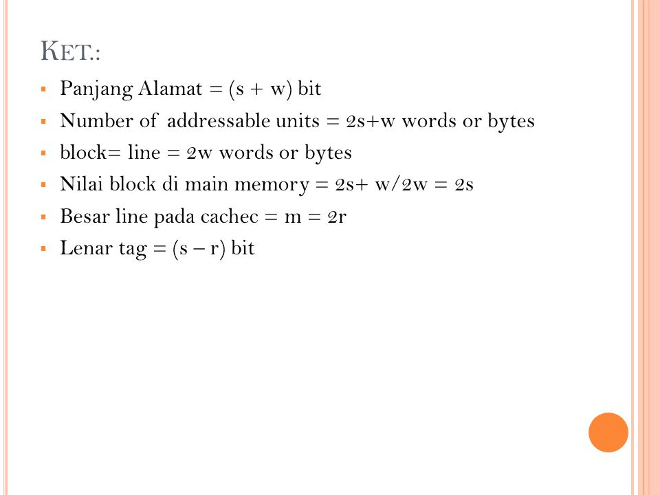 K ET.:  Panjang Alamat = (s + w) bit  Number of addressable units = 2s+w words or bytes  block= line = 2w words or bytes  Nilai block di main memo