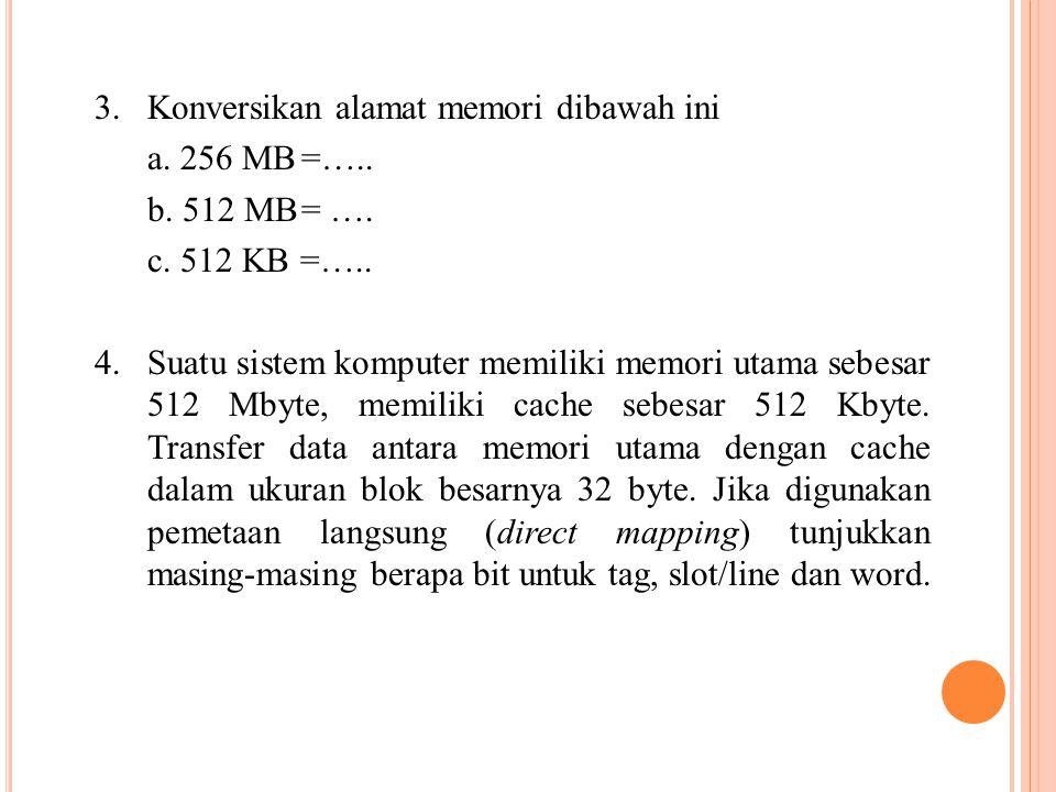 3. Konversikan alamat memori dibawah ini a. 256 MB=….. b. 512 MB= …. c. 512 KB =….. 4. Suatu sistem komputer memiliki memori utama sebesar 512 Mbyte,