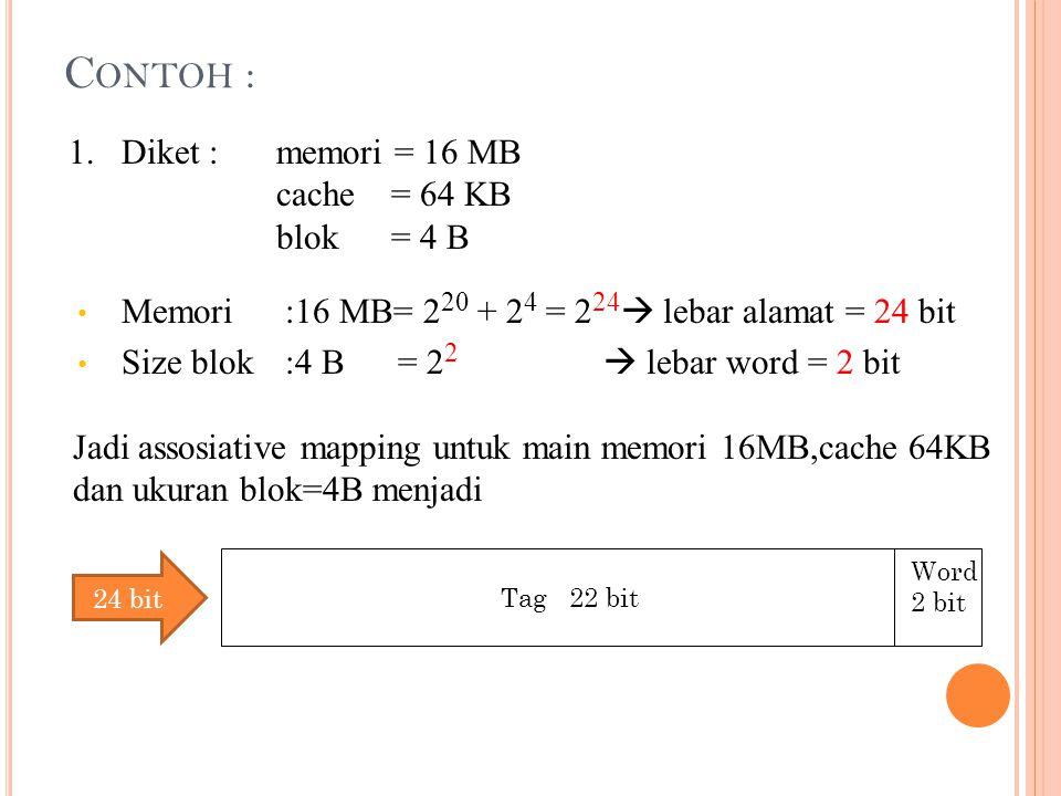 C ONTOH : 1. Diket : memori = 16 MB cache = 64 KB blok = 4 B Memori:16 MB= 2 20 + 2 4 = 2 24  lebar alamat = 24 bit Size blok:4 B = 2 2  lebar word