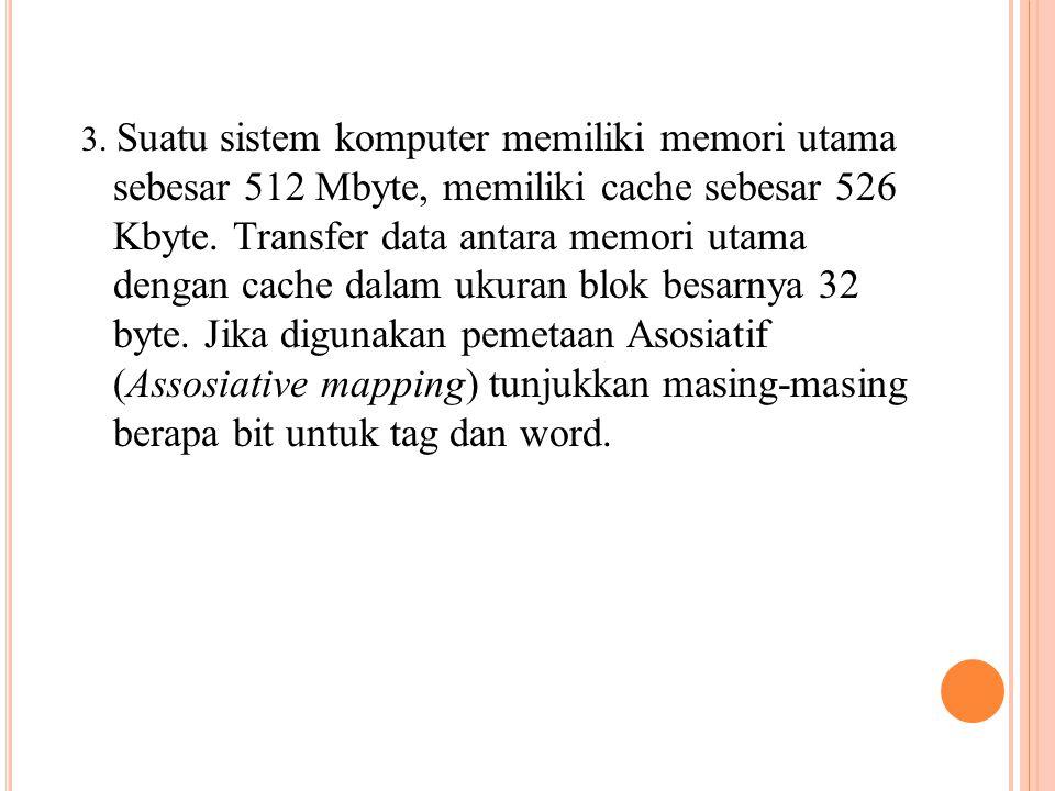 3. Suatu sistem komputer memiliki memori utama sebesar 512 Mbyte, memiliki cache sebesar 526 Kbyte. Transfer data antara memori utama dengan cache dal