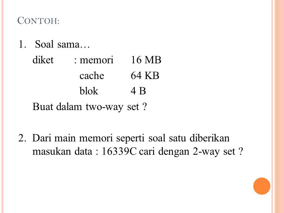 C ONTOH : 1. Soal sama… diket: memori16 MB cache64 KB blok4 B Buat dalam two-way set ? 2. Dari main memori seperti soal satu diberikan masukan data :