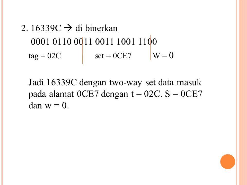 2. 16339C  di binerkan 0001 0110 0011 0011 1001 1100 tag = 02Cset = 0CE7 W = 0 Jadi 16339C dengan two-way set data masuk pada alamat 0CE7 dengan t =