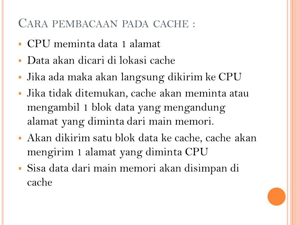 C ARA PEMBACAAN PADA CACHE :  CPU meminta data 1 alamat  Data akan dicari di lokasi cache  Jika ada maka akan langsung dikirim ke CPU  Jika tidak