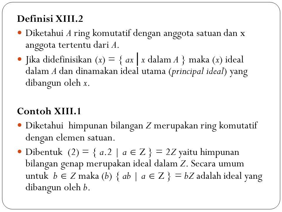 Definisi XIII.2 Diketahui A ring komutatif dengan anggota satuan dan x anggota tertentu dari A. Jika didefinisikan (x) = { ax │ x dalam A } maka (x) i