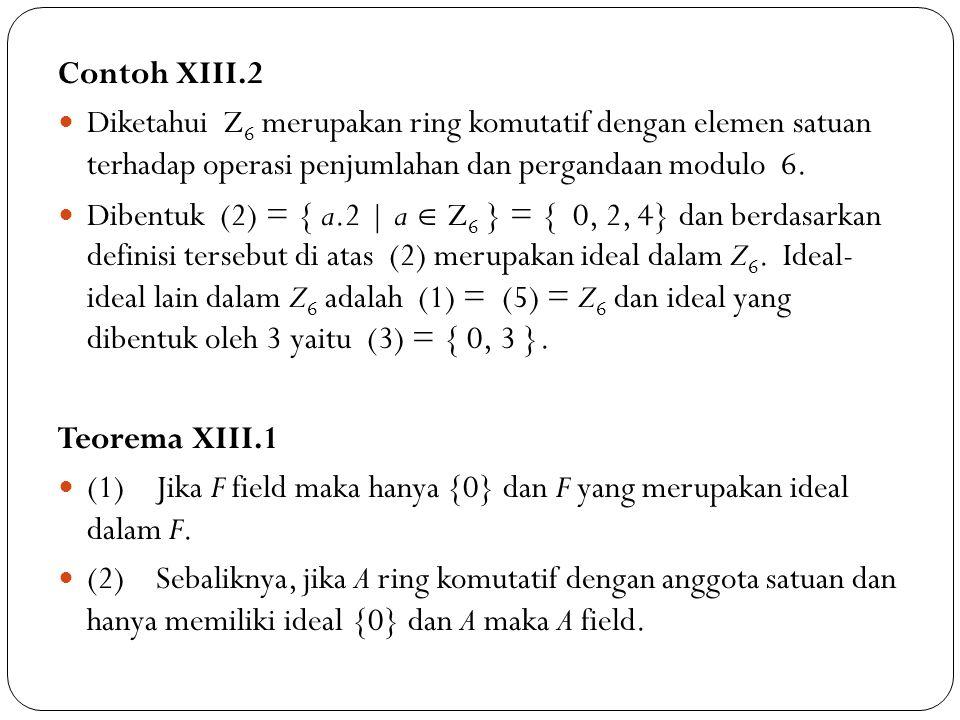 Contoh XIII.2 Diketahui Z 6 merupakan ring komutatif dengan elemen satuan terhadap operasi penjumlahan dan pergandaan modulo 6. Dibentuk (2) = { a.2 |