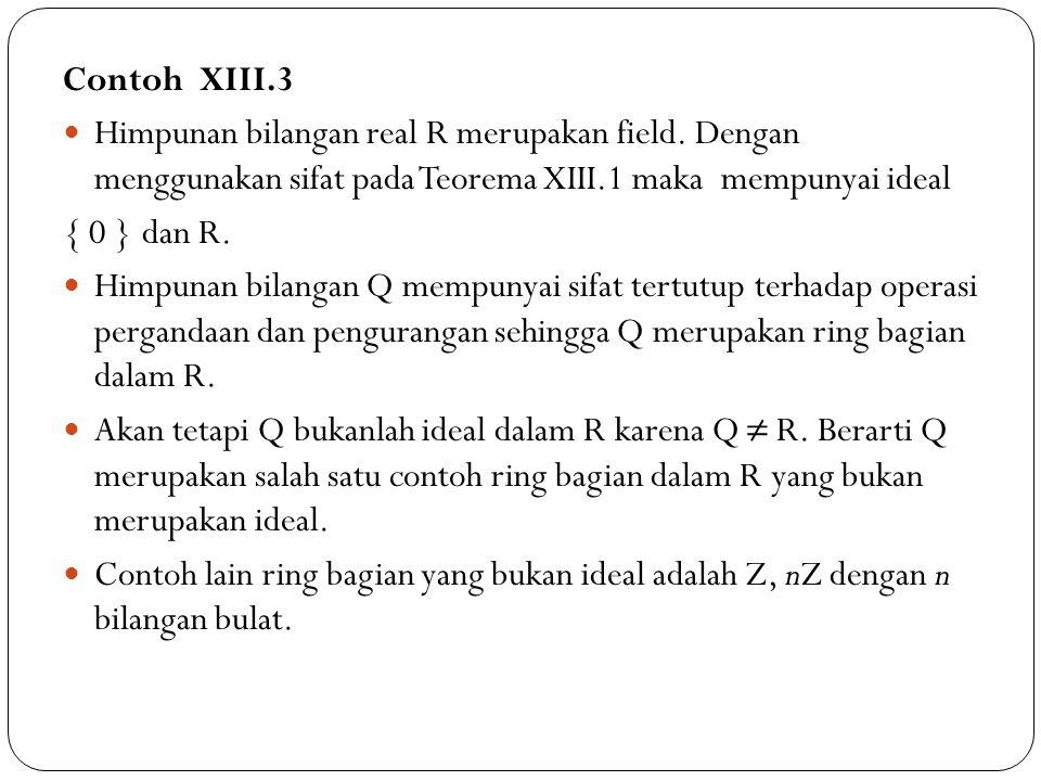 Contoh XIII.3 Himpunan bilangan real R merupakan field. Dengan menggunakan sifat pada Teorema XIII.1 maka mempunyai ideal { 0 } dan R. Himpunan bilang