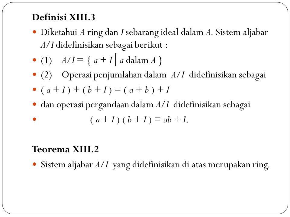 Definisi XIII.3 Diketahui A ring dan I sebarang ideal dalam A. Sistem aljabar A/I didefinisikan sebagai berikut : (1) A/I = { a + I │ a dalam A } (2)