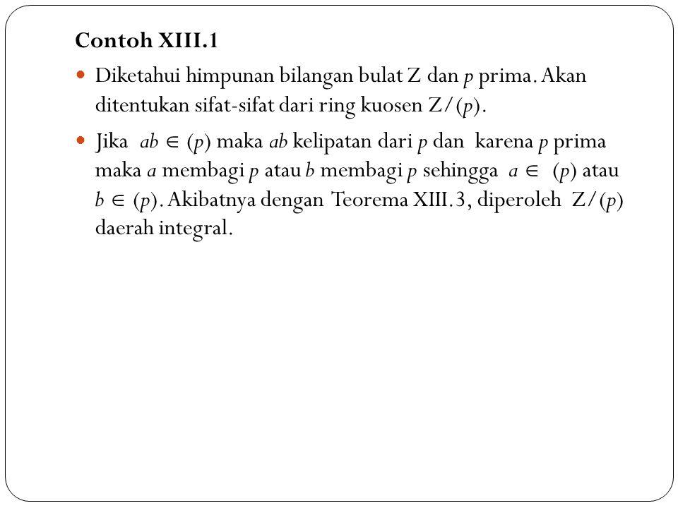 Contoh XIII.1 Diketahui himpunan bilangan bulat Z dan p prima. Akan ditentukan sifat-sifat dari ring kuosen Z/(p). Jika ab  (p) maka ab kelipatan dar
