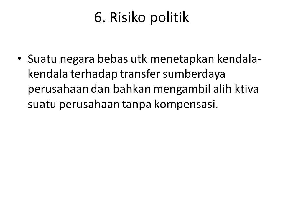 6. Risiko politik Suatu negara bebas utk menetapkan kendala- kendala terhadap transfer sumberdaya perusahaan dan bahkan mengambil alih ktiva suatu per