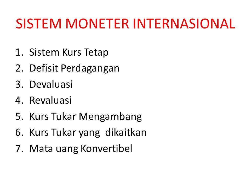 SISTEM MONETER INTERNASIONAL 1.Sistem Kurs Tetap 2.Defisit Perdagangan 3.Devaluasi 4.Revaluasi 5.Kurs Tukar Mengambang 6.Kurs Tukar yang dikaitkan 7.M