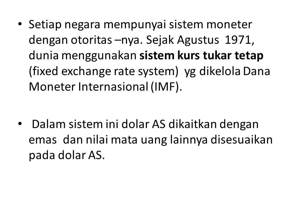 Setiap negara mempunyai sistem moneter dengan otoritas –nya. Sejak Agustus 1971, dunia menggunakan sistem kurs tukar tetap (fixed exchange rate system