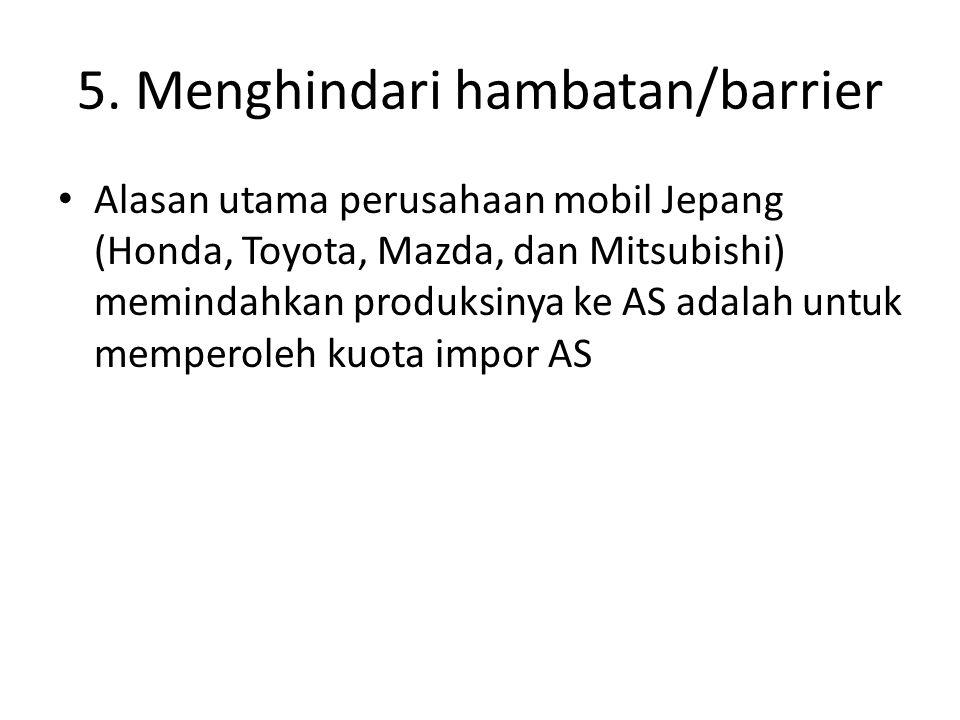5. Menghindari hambatan/barrier Alasan utama perusahaan mobil Jepang (Honda, Toyota, Mazda, dan Mitsubishi) memindahkan produksinya ke AS adalah untuk